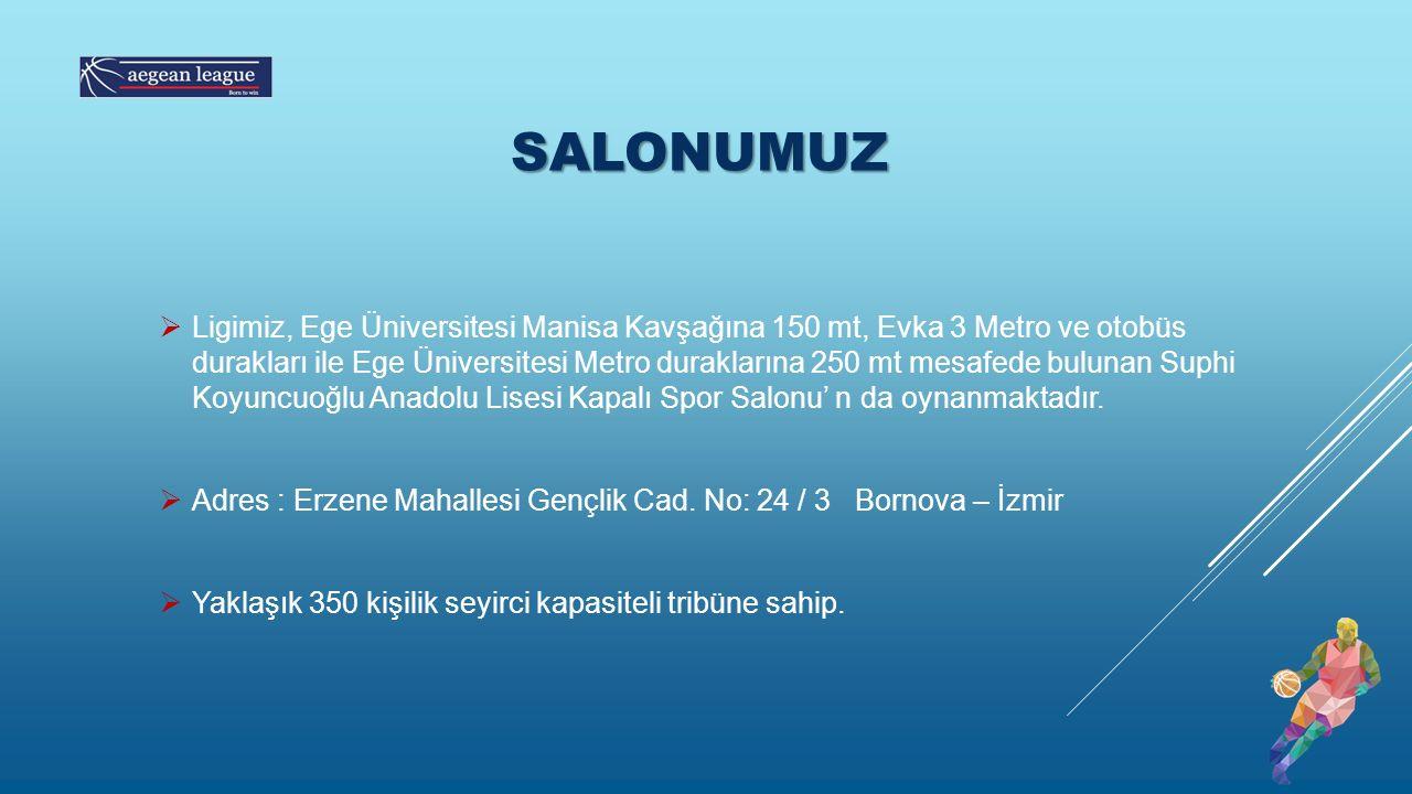 SALONUMUZ  Ligimiz, Ege Üniversitesi Manisa Kavşağına 150 mt, Evka 3 Metro ve otobüs durakları ile Ege Üniversitesi Metro duraklarına 250 mt mesafede bulunan Suphi Koyuncuoğlu Anadolu Lisesi Kapalı Spor Salonu' n da oynanmaktadır.
