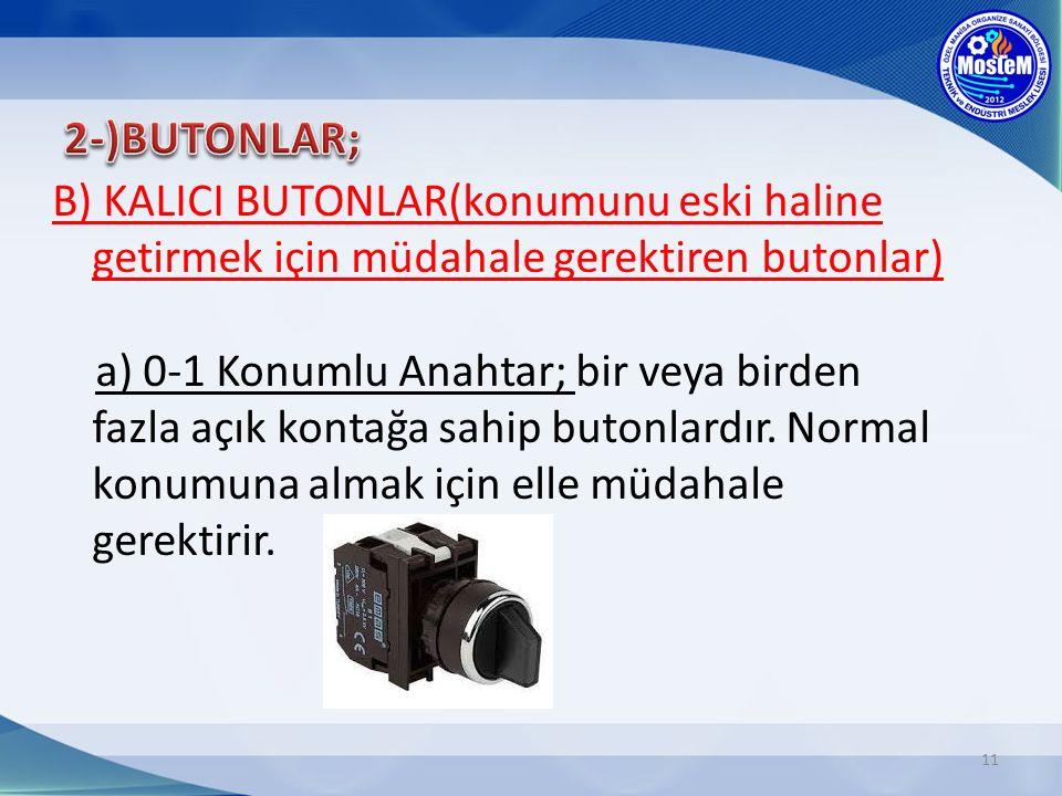 11 B) KALICI BUTONLAR(konumunu eski haline getirmek için müdahale gerektiren butonlar) a) 0-1 Konumlu Anahtar; bir veya birden fazla açık kontağa sahip butonlardır.