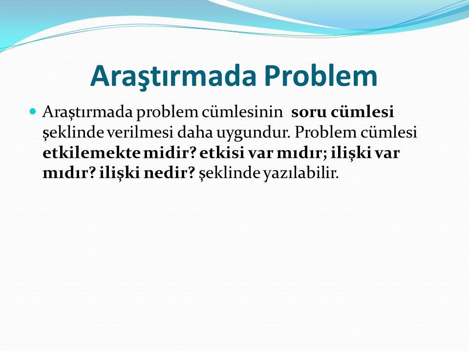 Araştırmada Problem Araştırmada problem cümlesinin soru cümlesi şeklinde verilmesi daha uygundur. Problem cümlesi etkilemekte midir? etkisi var mıdır;