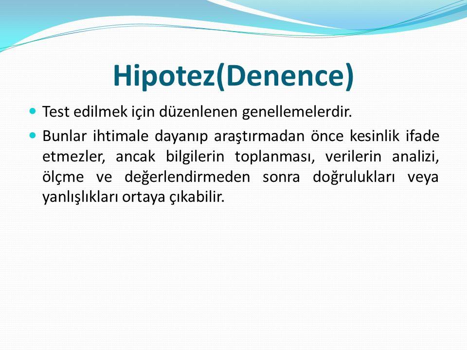 Hipotez(Denence) Test edilmek için düzenlenen genellemelerdir. Bunlar ihtimale dayanıp araştırmadan önce kesinlik ifade etmezler, ancak bilgilerin top