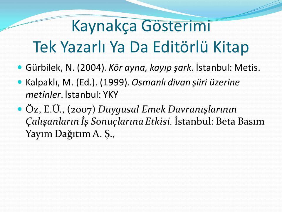 Kaynakça Gösterimi Tek Yazarlı Ya Da Editörlü Kitap Gürbilek, N. (2004). Kör ayna, kayıp şark. İstanbul: Metis. Kalpaklı, M. (Ed.). (1999). Osmanlı di