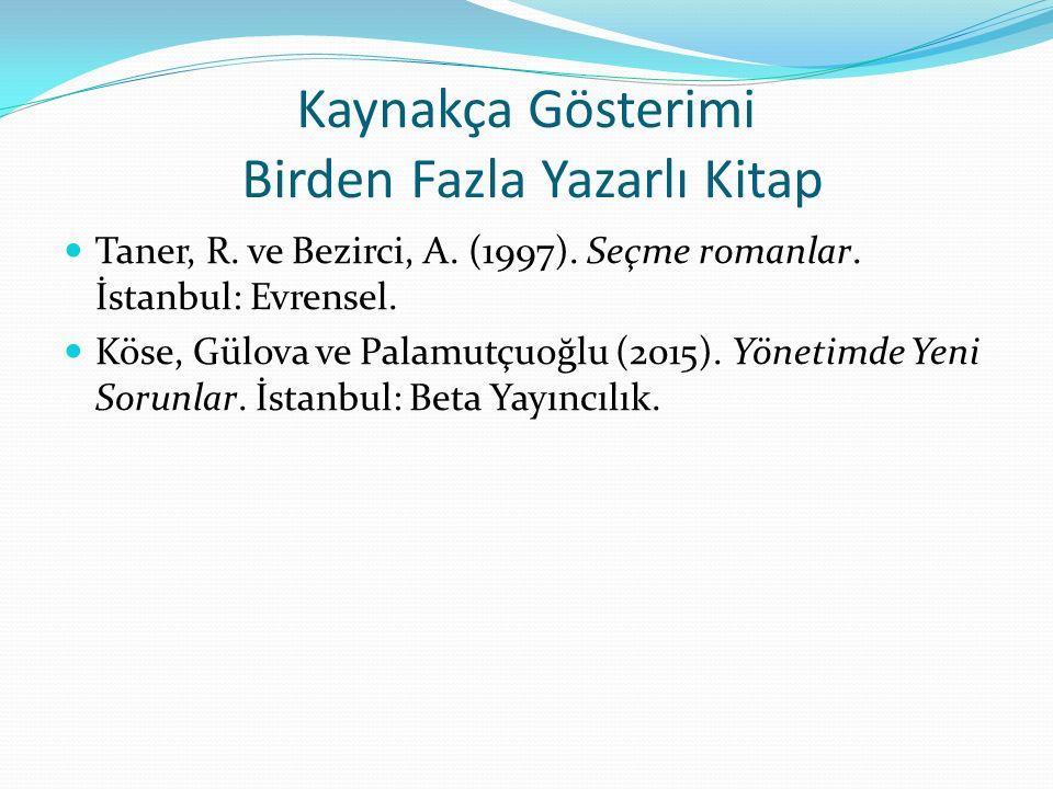 Kaynakça Gösterimi Birden Fazla Yazarlı Kitap Taner, R. ve Bezirci, A. (1997). Seçme romanlar. İstanbul: Evrensel. Köse, Gülova ve Palamutçuoğlu (2015