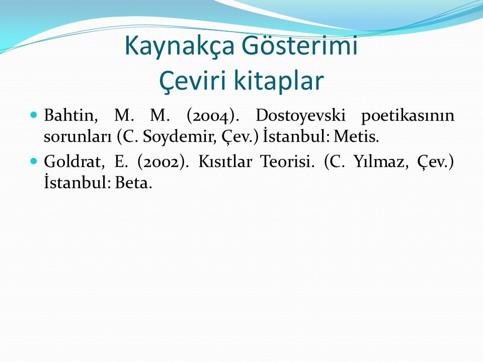 Kaynakça Gösterimi Çeviri kitaplar Bahtin, M. M. (2004). Dostoyevski poetikasının sorunları (C. Soydemir, Çev.) İstanbul: Metis. Goldrat, E. (2002). K