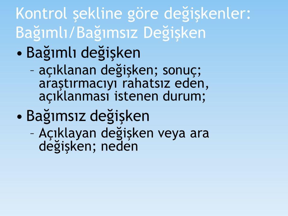 Kontrol şekline göre değişkenler: Bağımlı/Bağımsız Değişken Bağımlı değişken –açıklanan değişken; sonuç; araştırmacıyı rahatsız eden, açıklanması iste