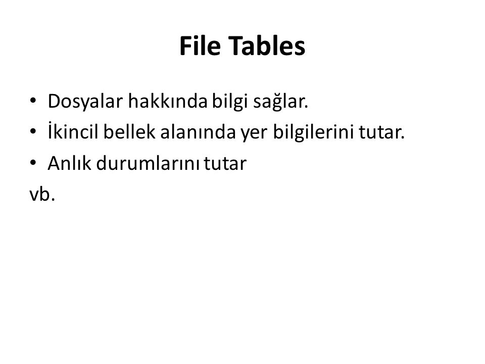 File Tables Dosyalar hakkında bilgi sağlar. İkincil bellek alanında yer bilgilerini tutar. Anlık durumlarını tutar vb.