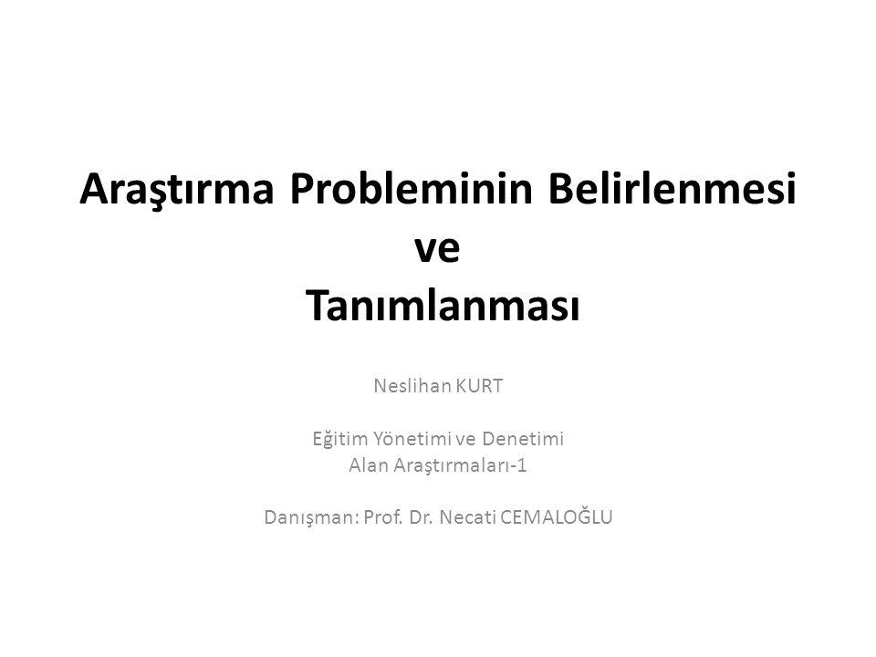 Araştırma Probleminin Belirlenmesi ve Tanımlanması Neslihan KURT Eğitim Yönetimi ve Denetimi Alan Araştırmaları-1 Danışman: Prof.