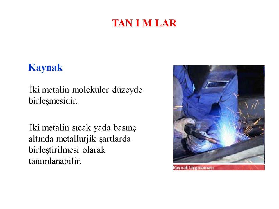 TAN I M LAR Kaynak İki metalin moleküler düzeyde birleşmesidir. İki metalin sıcak yada basınç altında metallurjik şartlarda birleştirilmesi olarak tan