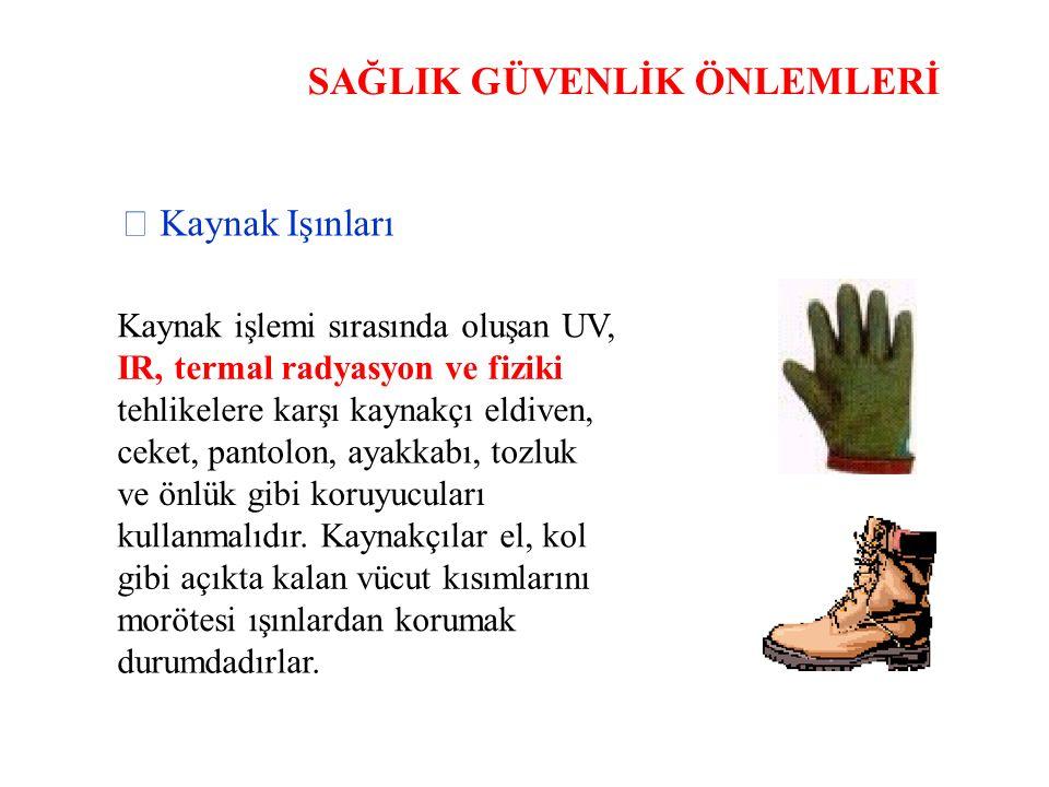 SAĞLIK GÜVENLİK ÖNLEMLERİ  Kaynak Işınları Kaynak işlemi sırasında oluşan UV, IR, termal radyasyon ve fiziki tehlikelere karşı kaynakçı eldiven, ceke