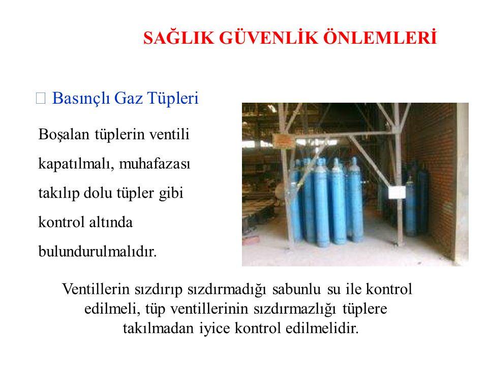 SAĞLIK GÜVENLİK ÖNLEMLERİ  Basınçlı Gaz Tüpleri Boşalan tüplerin ventili kapatılmalı, muhafazası takılıp dolu tüpler gibi kontrol altında bulundurulmalıdır.