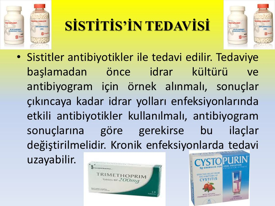 SİSTİTİS'İN TEDAVİSİ Sistitler antibiyotikler ile tedavi edilir. Tedaviye başlamadan önce idrar kültürü ve antibiyogram için örnek alınmalı, sonuçlar