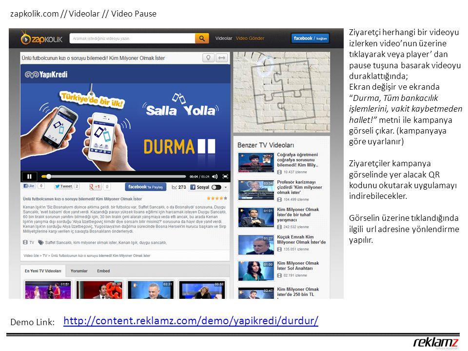 zapkolik.com // Videolar // Video Pause Demo Link: Ziyaretçi herhangi bir videoyu izlerken video'nun üzerine tıklayarak veya player' dan pause tuşuna basarak videoyu duraklattığında; Ekran değişir ve ekranda Durma, Tüm bankacılık işlemlerini, vakit kaybetmeden hallet! metni ile kampanya görseli çıkar.