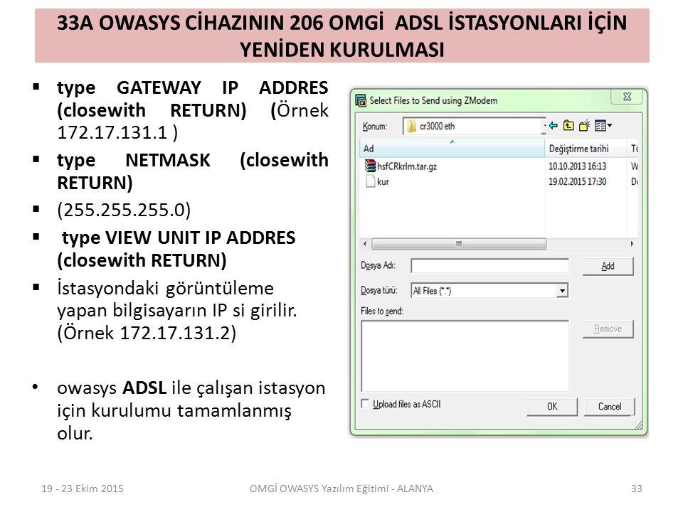 33A OWASYS CİHAZININ 206 OMGİ ADSL İSTASYONLARI İÇİN YENİDEN KURULMASI  type GATEWAY IP ADDRES (closewith RETURN) (Örnek 172.17.131.1 )  type NETMASK (closewith RETURN)  (255.255.255.0)  type VIEW UNIT IP ADDRES (closewith RETURN)  İstasyondaki görüntüleme yapan bilgisayarın IP si girilir.