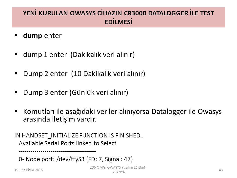 YENİ KURULAN OWASYS CİHAZIN CR3000 DATALOGGER İLE TEST EDİLMESİ  dump enter  dump 1 enter (Dakikalık veri alınır)  Dump 2 enter (10 Dakikalık veri alınır)  Dump 3 enter (Günlük veri alınır)  Komutları ile aşağıdaki veriler alınıyorsa Datalogger ile Owasys arasında iletişim vardır.