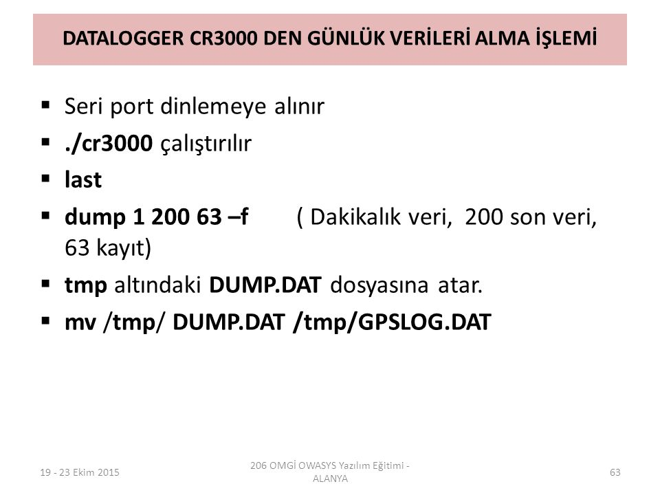DATALOGGER CR3000 DEN GÜNLÜK VERİLERİ ALMA İŞLEMİ  Seri port dinlemeye alınır ./cr3000 çalıştırılır  last  dump 1 200 63 –f ( Dakikalık veri, 200