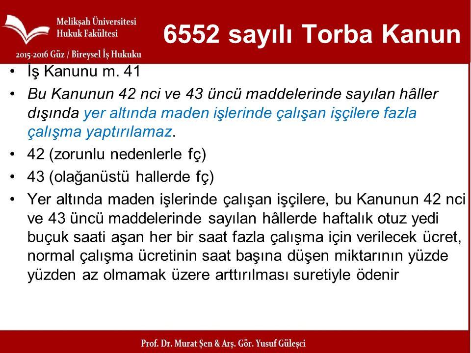 6552 sayılı Torba Kanun İş Kanunu m. 41 Bu Kanunun 42 nci ve 43 üncü maddelerinde sayılan hâller dışında yer altında maden işlerinde çalışan işçilere