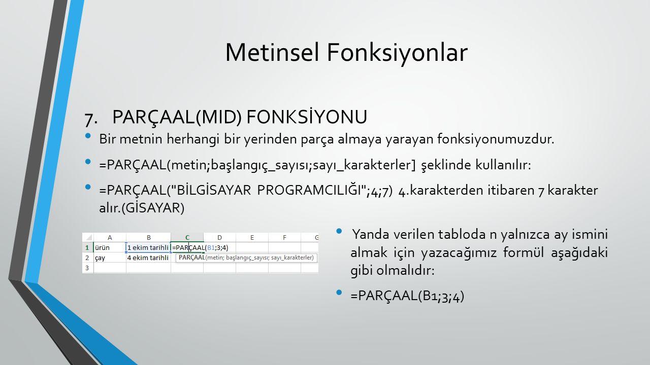 Metinsel Fonksiyonlar Bir metnin herhangi bir yerinden parça almaya yarayan fonksiyonumuzdur. =PARÇAAL(metin;başlangıç_sayısı;sayı_karakterler] şeklin