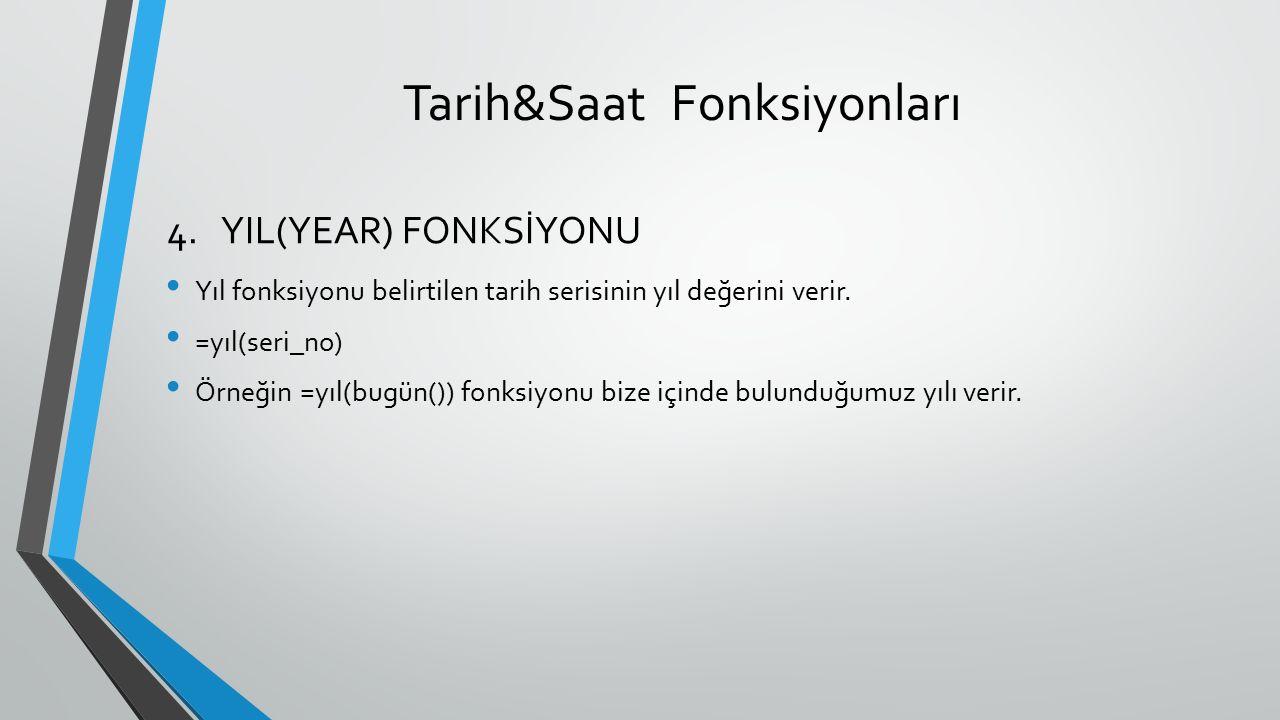 Tarih&Saat Fonksiyonları Yıl fonksiyonu belirtilen tarih serisinin yıl değerini verir. =yıl(seri_no) Örneğin =yıl(bugün()) fonksiyonu bize içinde bulu