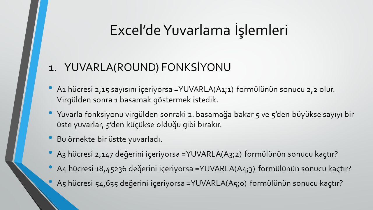 Excel'de Yuvarlama İşlemleri A1 hücresi 2,15 sayısını içeriyorsa =YUVARLA(A1;1) formülünün sonucu 2,2 olur. Virgülden sonra 1 basamak göstermek istedi