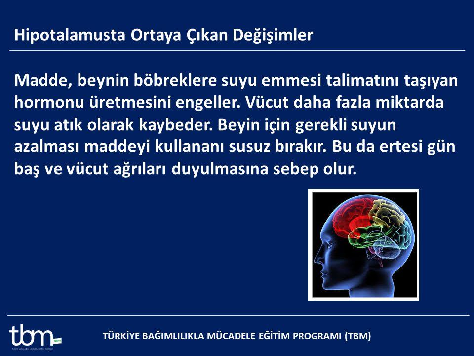 Hipotalamusta Ortaya Çıkan Değişimler TÜRKİYE BAĞIMLILIKLA MÜCADELE EĞİTİM PROGRAMI (TBM) Madde, beynin böbreklere suyu emmesi talimatını taşıyan horm