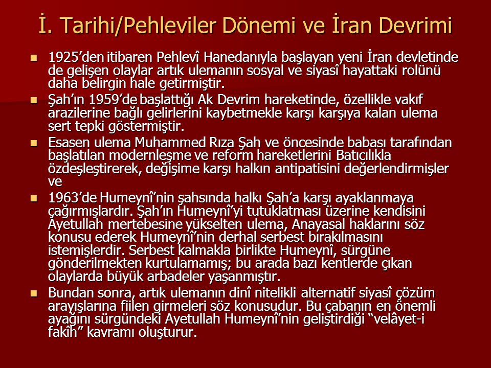 İ. Tarihi/Pehleviler Dönemi ve İran Devrimi 1925'den itibaren Pehlevî Hanedanıyla başlayan yeni İran devletinde de gelişen olaylar artık ulemanın sosy