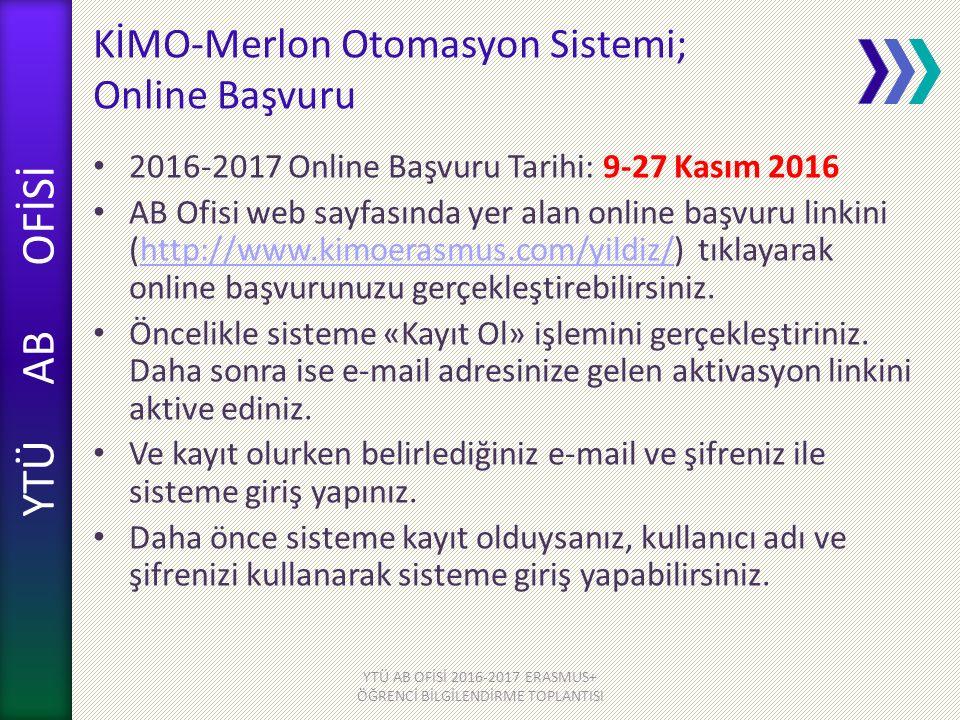 YTÜ AB OFİSİ KİMO-Merlon Otomasyon Sistemi; Online Başvuru 2016-2017 Online Başvuru Tarihi: 9-27 Kasım 2016 AB Ofisi web sayfasında yer alan online başvuru linkini (http://www.kimoerasmus.com/yildiz/) tıklayarak online başvurunuzu gerçekleştirebilirsiniz.http://www.kimoerasmus.com/yildiz/ Öncelikle sisteme «Kayıt Ol» işlemini gerçekleştiriniz.