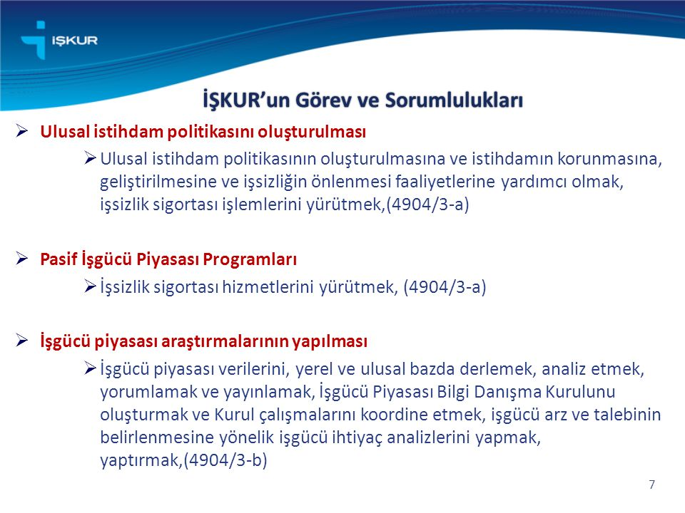 İŞKUR'un Görev ve Sorumlulukları 7  Ulusal istihdam politikasını oluşturulması  Ulusal istihdam politikasının oluşturulmasına ve istihdamın korunmasına, geliştirilmesine ve işsizliğin önlenmesi faaliyetlerine yardımcı olmak, işsizlik sigortası işlemlerini yürütmek,(4904/3-a)  Pasif İşgücü Piyasası Programları  İşsizlik sigortası hizmetlerini yürütmek, (4904/3-a)  İşgücü piyasası araştırmalarının yapılması  İşgücü piyasası verilerini, yerel ve ulusal bazda derlemek, analiz etmek, yorumlamak ve yayınlamak, İşgücü Piyasası Bilgi Danışma Kurulunu oluşturmak ve Kurul çalışmalarını koordine etmek, işgücü arz ve talebinin belirlenmesine yönelik işgücü ihtiyaç analizlerini yapmak, yaptırmak,(4904/3-b)
