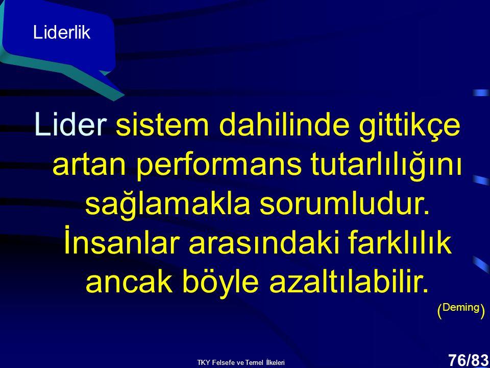 TKY Felsefe ve Temel İlkeleri 75/83 Liderlik Lider sistemin iyileştirilmesinden sorumludur. ( Deming )