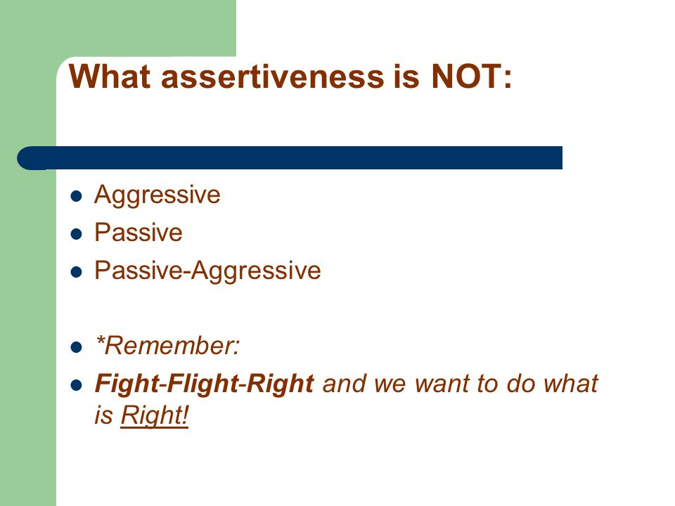What assertiveness is NOT: Aggressive Passive Passive-Aggressive *Remember: Fight-Flight-Right and we want to do what is Right!