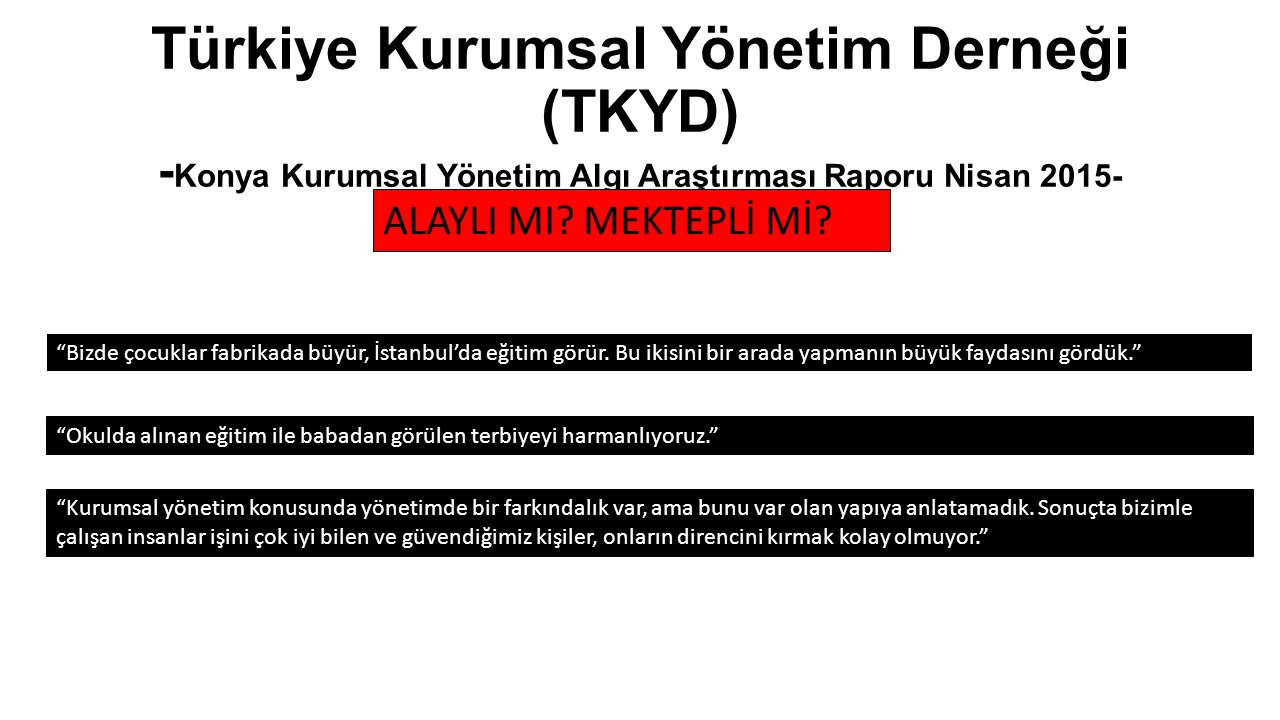 """Türkiye Kurumsal Yönetim Derneği (TKYD) - Konya Kurumsal Yönetim Algı Araştırması Raporu Nisan 2015- """"Bizde çocuklar fabrikada büyür, İstanbul'da eğit"""