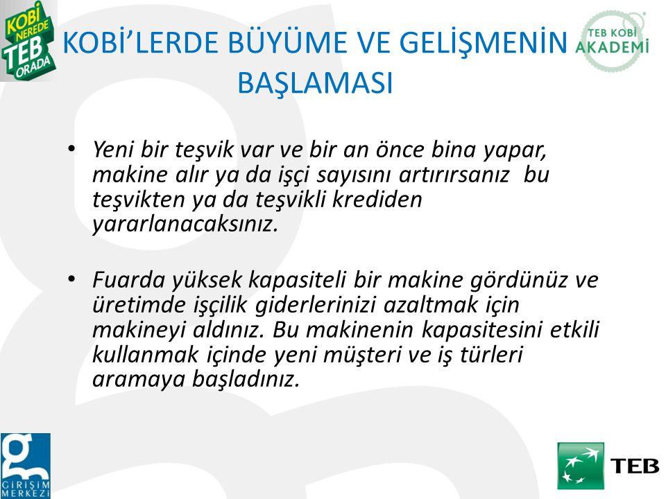 KOBİ'LERDE BÜYÜME VE GELİŞMENİN BAŞLAMASI Bütün bu örneklere eklenebilecek daha bir çok neden, Türkiye'de KOBİ'leri planlı ya da plansız bir şekilde büyüme kararına zorlamaktadır.