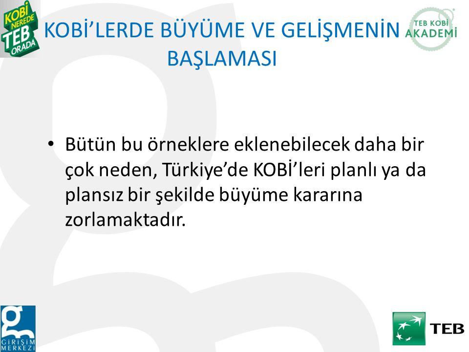 KOBİ'LERDE BÜYÜME VE GELİŞMENİN BAŞLAMASI Bütün bu örneklere eklenebilecek daha bir çok neden, Türkiye'de KOBİ'leri planlı ya da plansız bir şekilde b
