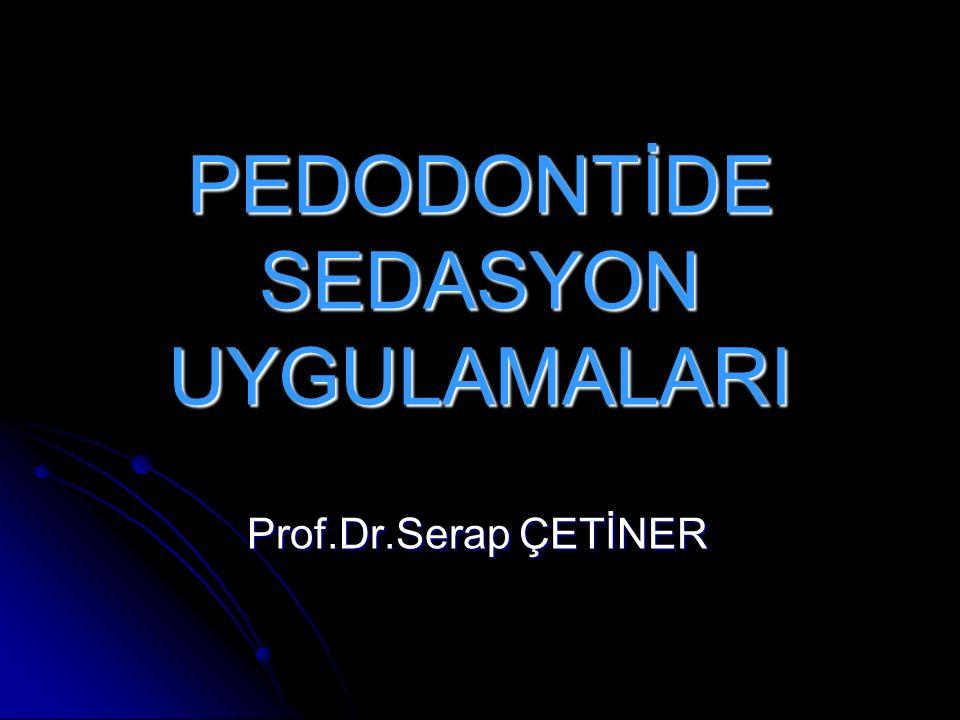 PEDODONTİDE SEDASYON UYGULAMALARI Prof.Dr.Serap ÇETİNER