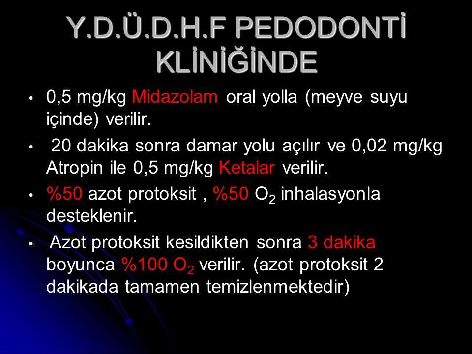 Y.D.Ü.D.H.F PEDODONTİ KLİNİĞİNDE 0,5 mg/kg Midazolam oral yolla (meyve suyu içinde) verilir. 20 dakika sonra damar yolu açılır ve 0,02 mg/kg Atropin i