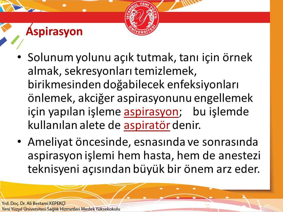 Aspirasyon Solunum yolunu açık tutmak, tanı için örnek almak, sekresyonları temizlemek, birikmesinden doğabilecek enfeksiyonları önlemek, akciğer aspirasyonunu engellemek için yapılan işleme aspirasyon; bu işlemde kullanılan alete de aspiratör denir.