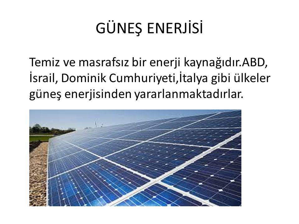 GÜNEŞ ENERJİSİ Temiz ve masrafsız bir enerji kaynağıdır.ABD, İsrail, Dominik Cumhuriyeti,İtalya gibi ülkeler güneş enerjisinden yararlanmaktadırlar.