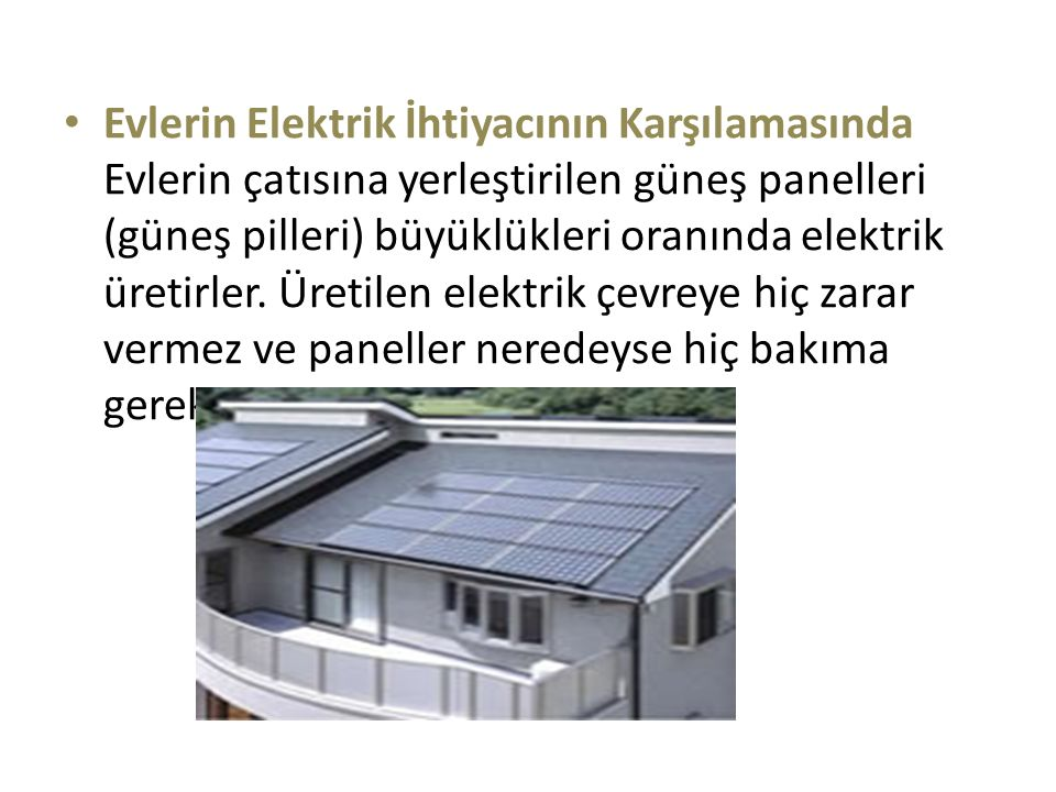 Evlerin Elektrik İhtiyacının Karşılamasında Evlerin çatısına yerleştirilen güneş panelleri (güneş pilleri) büyüklükleri oranında elektrik üretirler. Ü