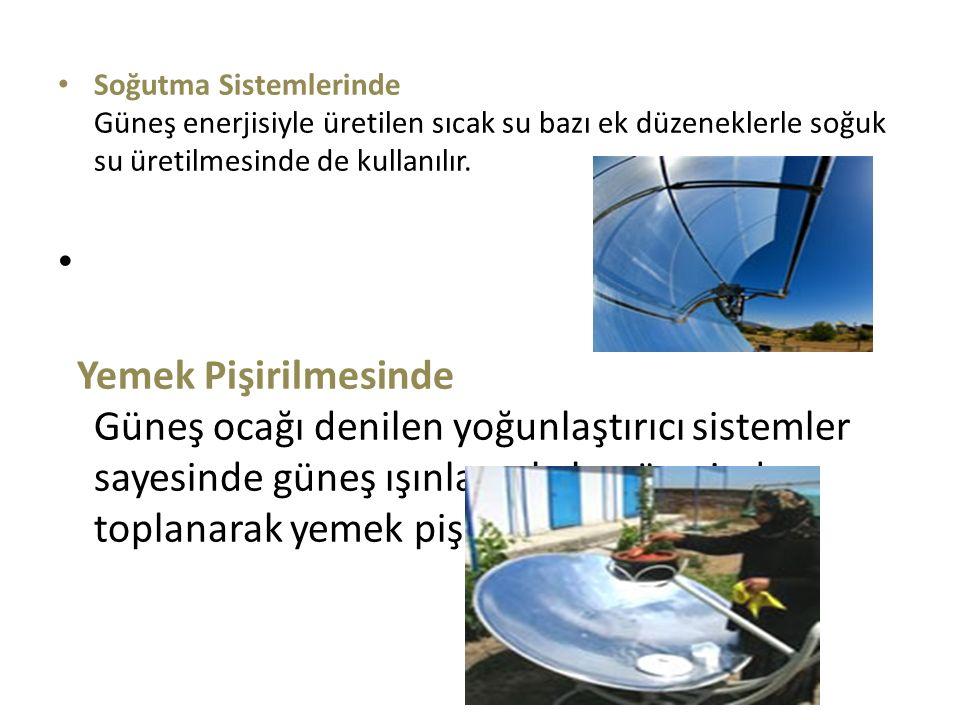 Soğutma Sistemlerinde Güneş enerjisiyle üretilen sıcak su bazı ek düzeneklerle soğuk su üretilmesinde de kullanılır. Yemek Pişirilmesinde Güneş ocağı