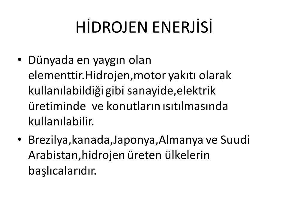 HİDROJEN ENERJİSİ Dünyada en yaygın olan elementtir.Hidrojen,motor yakıtı olarak kullanılabildiği gibi sanayide,elektrik üretiminde ve konutların ısıt