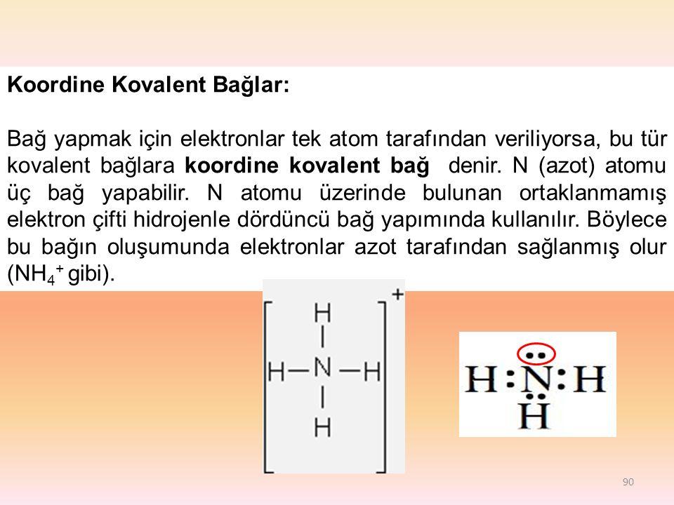 90 Koordine Kovalent Bağlar: Bağ yapmak için elektronlar tek atom tarafından veriliyorsa, bu tür kovalent bağlara koordine kovalent bağ denir.