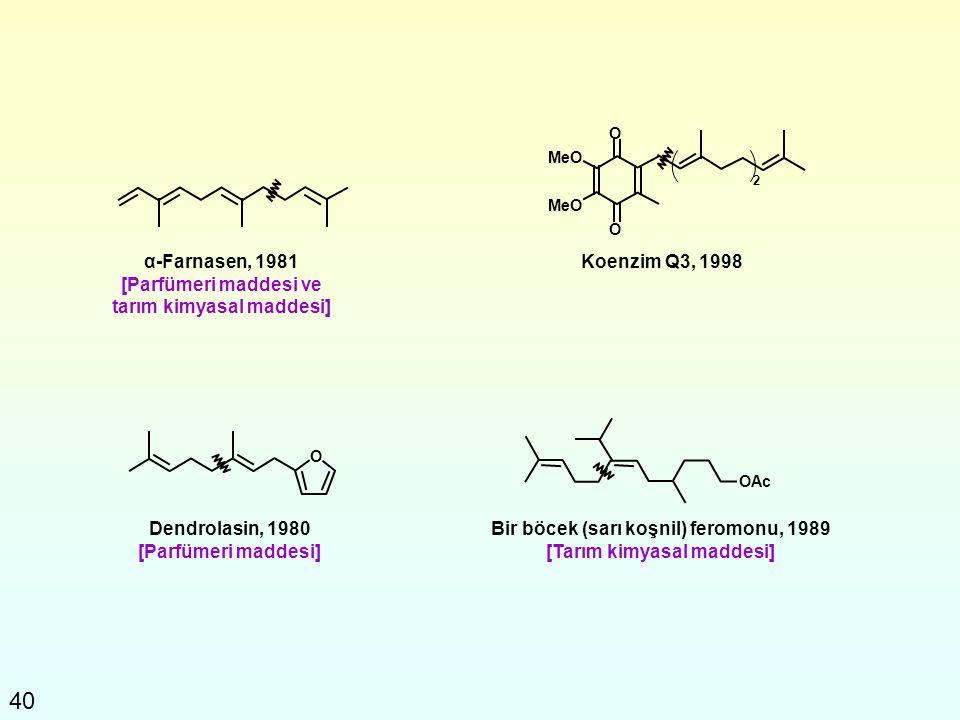 40 α-Farnasen, 1981 [Parfümeri maddesi ve tarım kimyasal maddesi] Koenzim Q3, 1998 O O 2 MeO O Dendrolasin, 1980 [Parfümeri maddesi] OAc Bir böcek (sa