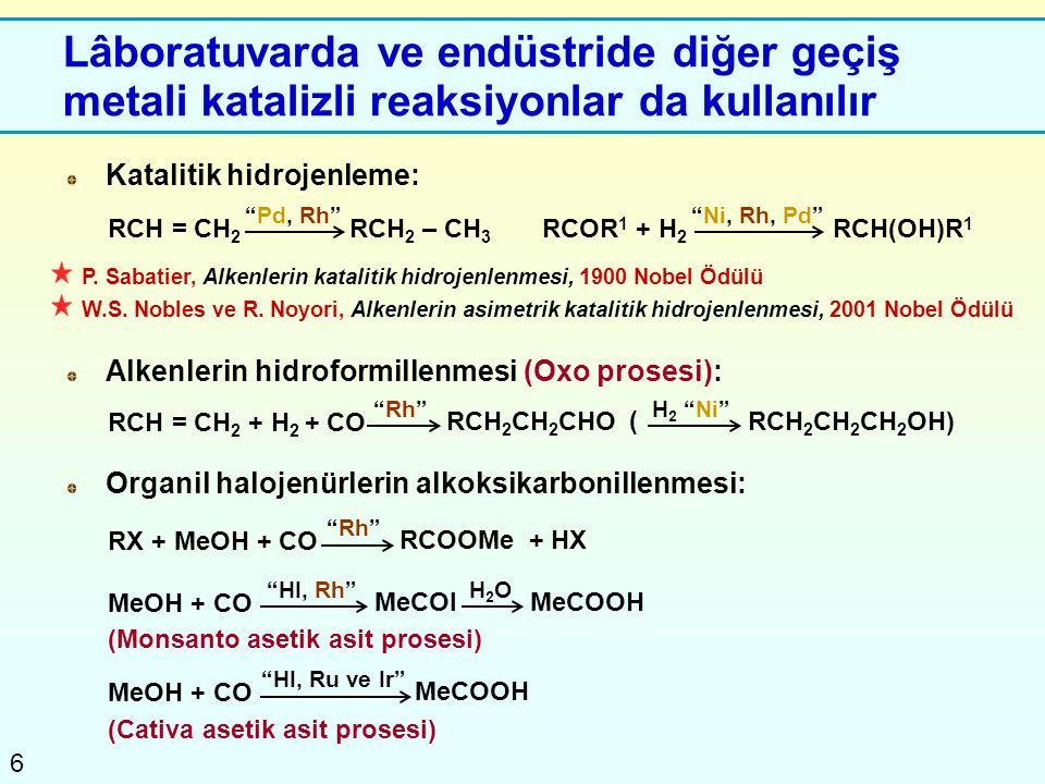 6 Lâboratuvarda ve endüstride diğer geçiş metali katalizli reaksiyonlar da kullanılır Katalitik hidrojenleme: P. Sabatier, Alkenlerin katalitik hidroj
