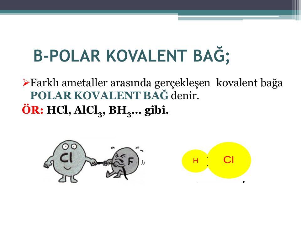 B-POLAR KOVALENT BAĞ;  Farklı ametaller arasında gerçekleşen kovalent bağa POLAR KOVALENT BAĞ denir. ÖR: HCl, AlCl 3, BH 3... gibi.