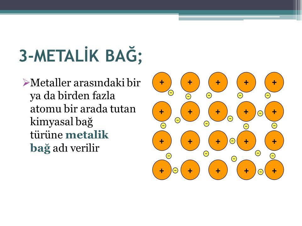 3-METALİK BAĞ;  Metaller arasındaki bir ya da birden fazla atomu bir arada tutan kimyasal bağ türüne metalik bağ adı verilir