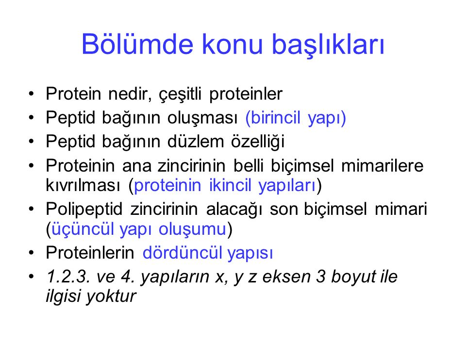 Bölümde konu başlıkları Protein nedir, çeşitli proteinler Peptid bağının oluşması (birincil yapı) Peptid bağının düzlem özelliği Proteinin ana zincirinin belli biçimsel mimarilere kıvrılması (proteinin ikincil yapıları) Polipeptid zincirinin alacağı son biçimsel mimari (üçüncül yapı oluşumu) Proteinlerin dördüncül yapısı 1.2.3.