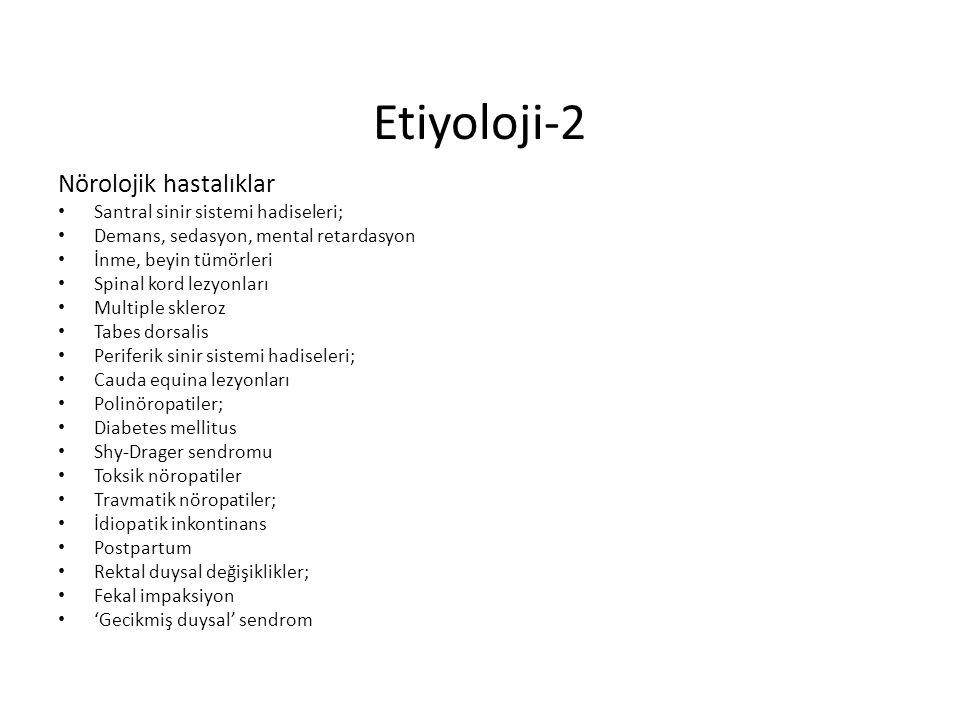 Etiyoloji-2 Nörolojik hastalıklar Santral sinir sistemi hadiseleri; Demans, sedasyon, mental retardasyon İnme, beyin tümörleri Spinal kord lezyonları Multiple skleroz Tabes dorsalis Periferik sinir sistemi hadiseleri; Cauda equina lezyonları Polinöropatiler; Diabetes mellitus Shy-Drager sendromu Toksik nöropatiler Travmatik nöropatiler; İdiopatik inkontinans Postpartum Rektal duysal değişiklikler; Fekal impaksiyon 'Gecikmiş duysal' sendrom