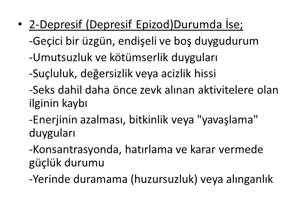2-Depresif (Depresif Epizod)Durumda İse; -Geçici bir üzgün, endişeli ve boş duygudurum -Umutsuzluk ve kötümserlik duyguları -Suçluluk, değersizlik veya acizlik hissi -Seks dahil daha önce zevk alınan aktivitelere olan ilginin kaybı -Enerjinin azalması, bitkinlik veya yavaşlama duyguları -Konsantrasyonda, hatırlama ve karar vermede güçlük durumu -Yerinde duramama (huzursuzluk) veya alınganlık