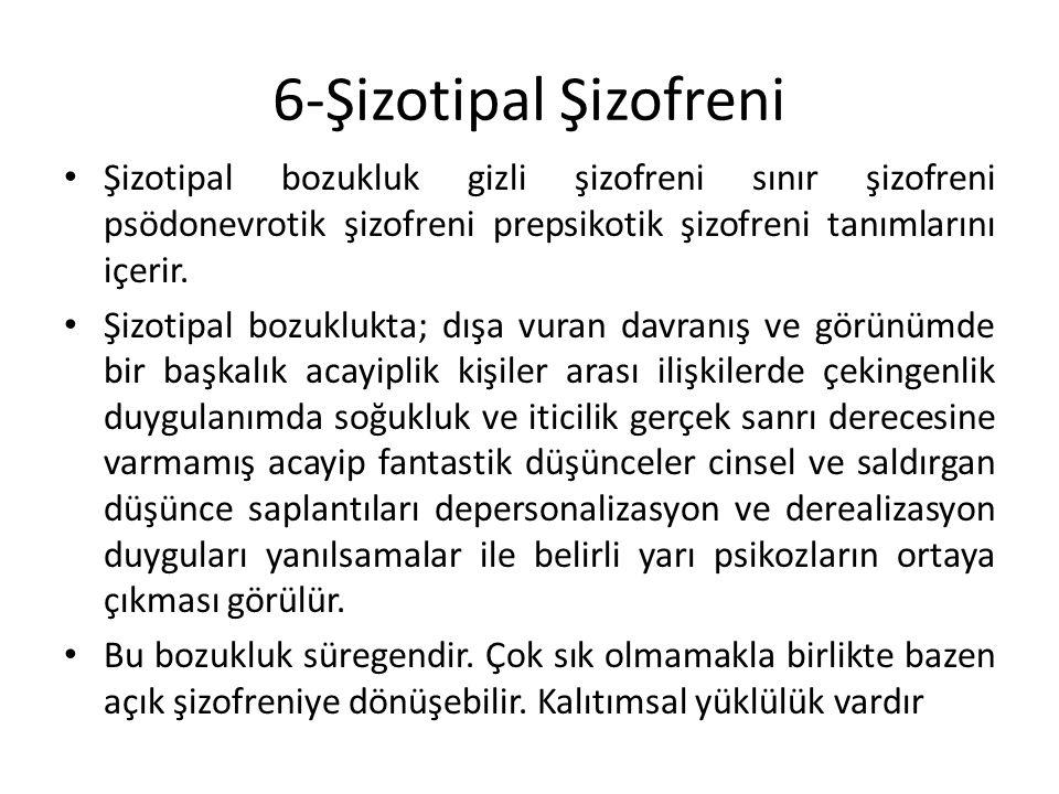 6-Şizotipal Şizofreni Şizotipal bozukluk gizli şizofreni sınır şizofreni psödonevrotik şizofreni prepsikotik şizofreni tanımlarını içerir. Şizotipal b
