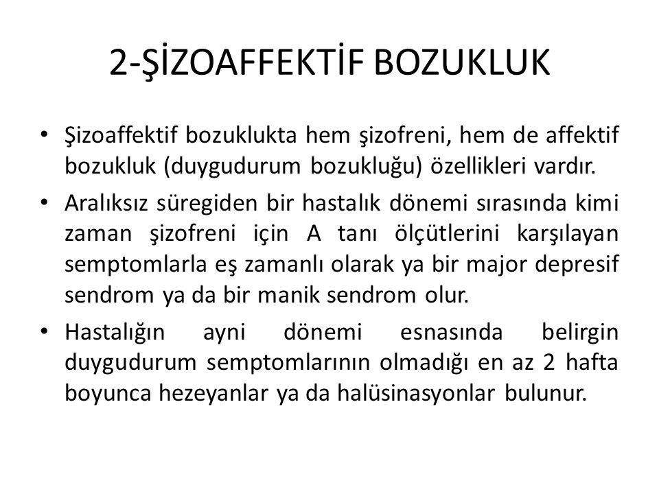 2-ŞİZOAFFEKTİF BOZUKLUK Şizoaffektif bozuklukta hem şizofreni, hem de affektif bozukluk (duygudurum bozukluğu) özellikleri vardır. Aralıksız süregiden
