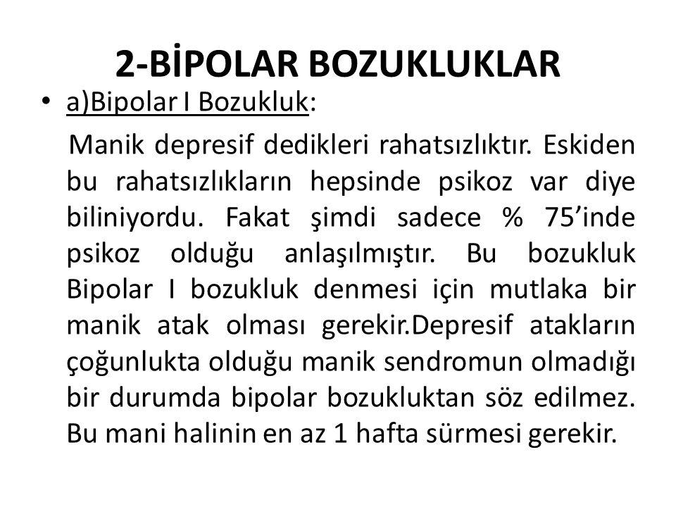 2-BİPOLAR BOZUKLUKLAR a)Bipolar I Bozukluk: Manik depresif dedikleri rahatsızlıktır.