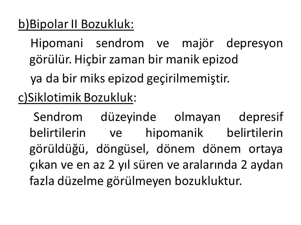 b)Bipolar II Bozukluk: Hipomani sendrom ve majör depresyon görülür.